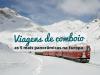 5 viagens épicas de comboio na Europa em 2018